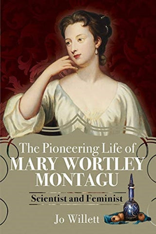 The Pioneering Life of Mary Wortley Montagu by Jo Willett