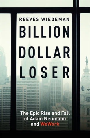 Billion Dollar Loser : The Epic Rise and Fall of WeWork by Reeves Wiedeman