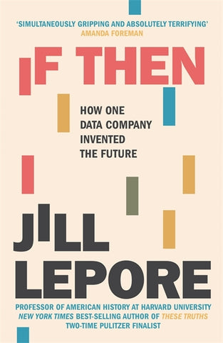 If Then : How One Data Company Invented the Future by Jill Lepore