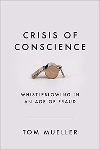 Crisis of Conscience : Whistleblowing in an Age of Fraud by Tom Mueller