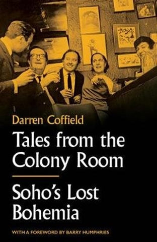 Tales from the Colony Room : Soho's Lost Bohemia by Darren Coffield