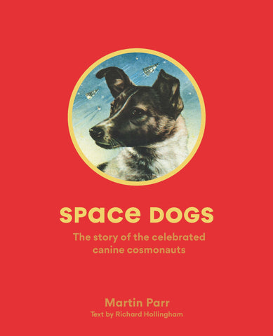 Space Dogs: The Story of the Celebrated Canine Cosmonauts by Martin Parr and Richard Hollingham