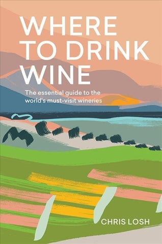 Where to Drink Wine : The essential guide to the world's must-visit wineries by Chris Losh