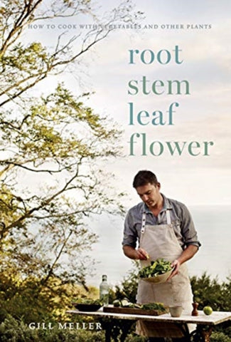 Root, Stem, Leaf, Flower : How to Cook with Vegetables and Other Plants by Gill Meller