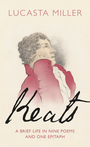 Keats : A Brief Life in Nine Poems and One Epitaph by Lucasta Miller