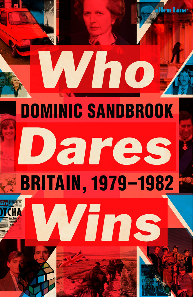 Who Dares Wins: Britain, 1979-82 by Dominic Sandbrook