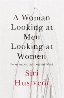 A Woman Looking at Men Looking at Women : Essays on Art, Sex, and the Mind by Siri Hustvedt