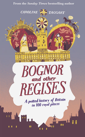 Bognor and Other Regises : A potted history of Britain in 100 royal places by Caroline Taggart