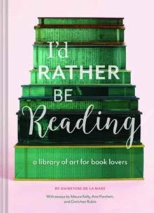 I'd Rather Be Reading : A Library of Art for Book Lovers by Guinevere De La Mare