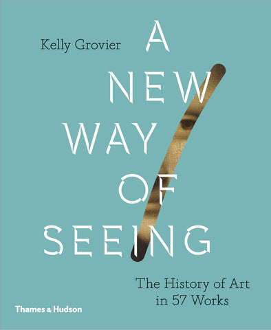A New Way of Seeing : The History of Art in 57 Works by Kelly Grovier