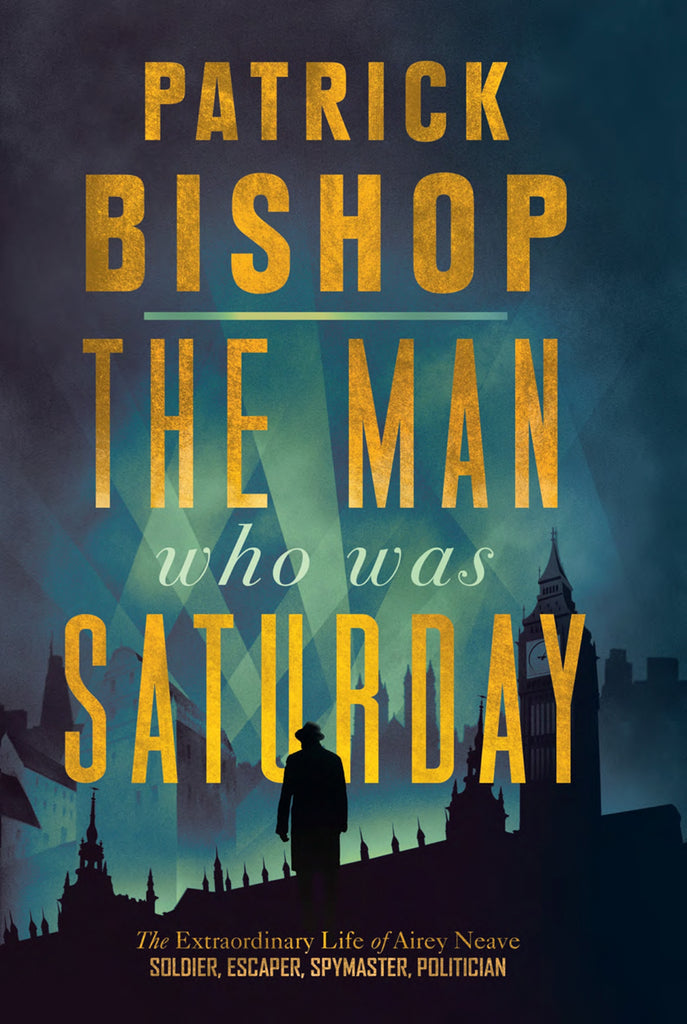 The Man Who Was Saturday : The Extraordinary Life of Airey Neave by Patrick Bishop