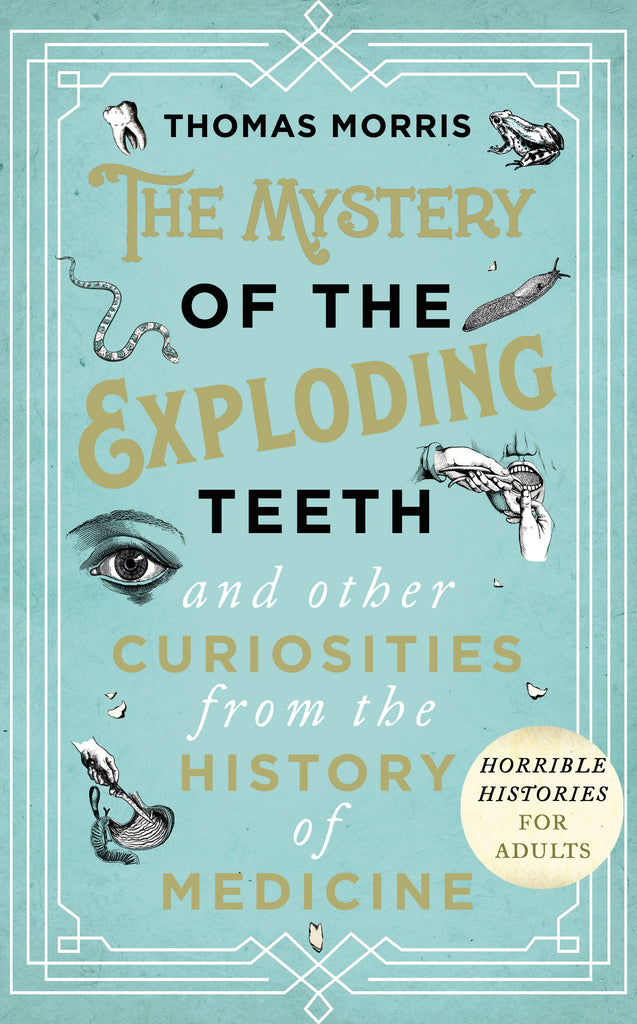 The Mystery of the Exploding Teeth and Other Curiosities from the History of Medicine by Thomas Morris