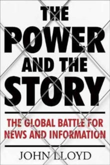 The Power and the Story : The Global Battle for News and Information by John Lloyd