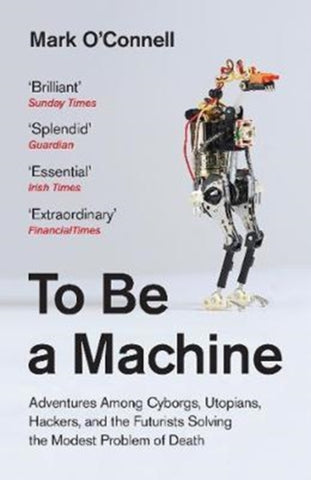 To Be a Machine: Adventures Among Cyborgs, Utopians, Hackers, and the Futurists Solving the Modest Problem of Death by Mark O'Connell