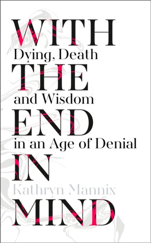 WITH THE END IN MIND by Kathryn Mannix