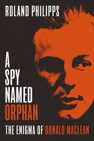 A Spy Named Orphan: The Enigma of Donald Maclean by Roland Philipps