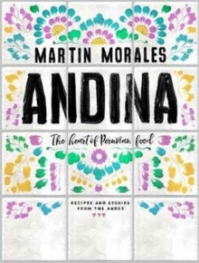 Andina: The Heart of Peruvian Food by Martin Morales