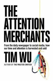 The Attention Merchants : From the Daily Newspaper to Social Media, How Our Time and Attention is Harvested and Sold by Tim Wu