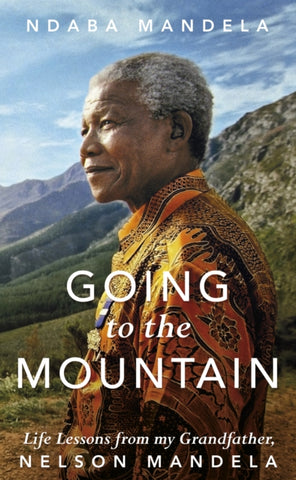 Going to the Mountain: Life Lessons from my Grandfather, Nelson Mandela by Ndaba Mandela