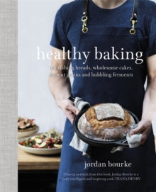 Healthy Baking: Nourishing Breads, Wholesome Cakes, Ancient Grains and Bubbling Ferments  by Jordan Bourke