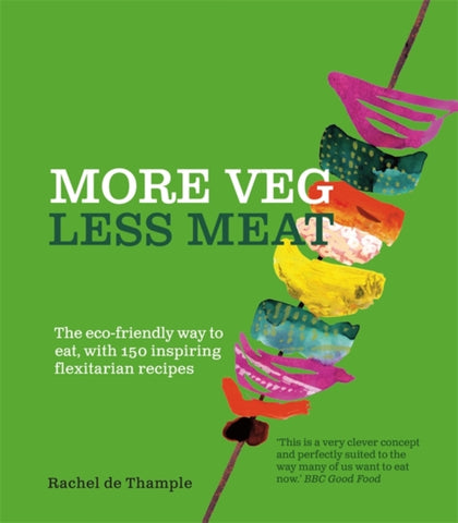 More Veg, Less Meat: The eco-friendly way to eat, with 150 inspiring flexitarian recipes by Rachel De Thample