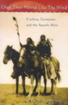 Once They Moved Like the Wind: Cochise, Geronimo and the Apache Wars by David Roberts