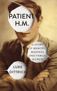 Patient H.M: Memory, Madness and Family Secrets by Luke Dittrich