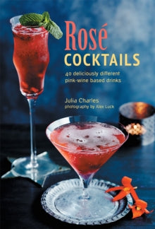 Rose Cocktails: 40 Deliciously Different Pink-Wine Based Drinks by Julia Charles