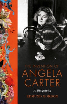 The Invention of Angela Carter: A Biography by Edmund Gordon