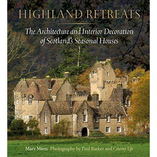 Highland Retreats: The Architecture and Interior Decoration of Scotland's Seasonal Houses