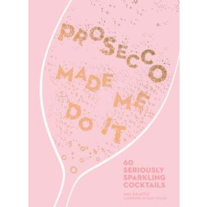 Amy Zavatto - Prosecco Made Me Do It: 60 Seriously Sparkling Cocktails
