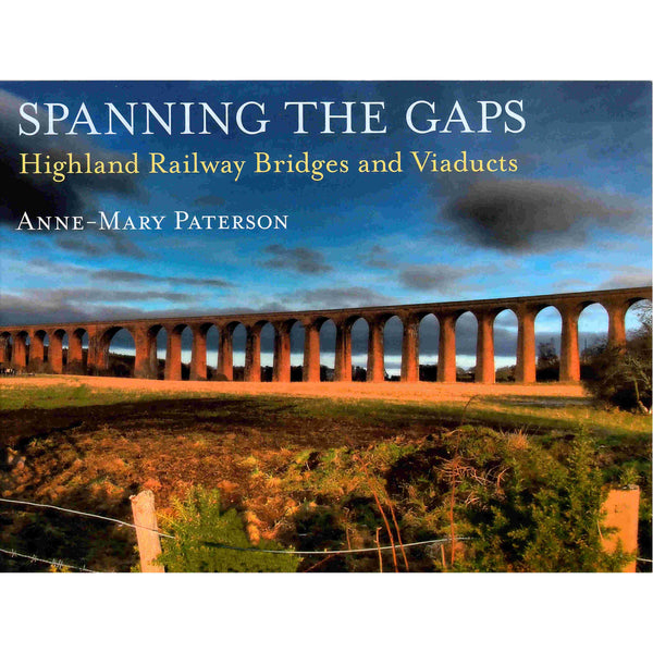 Anne-Mary Paterson - Spanning The Gaps - Highland Railway Bridges and Viaducts