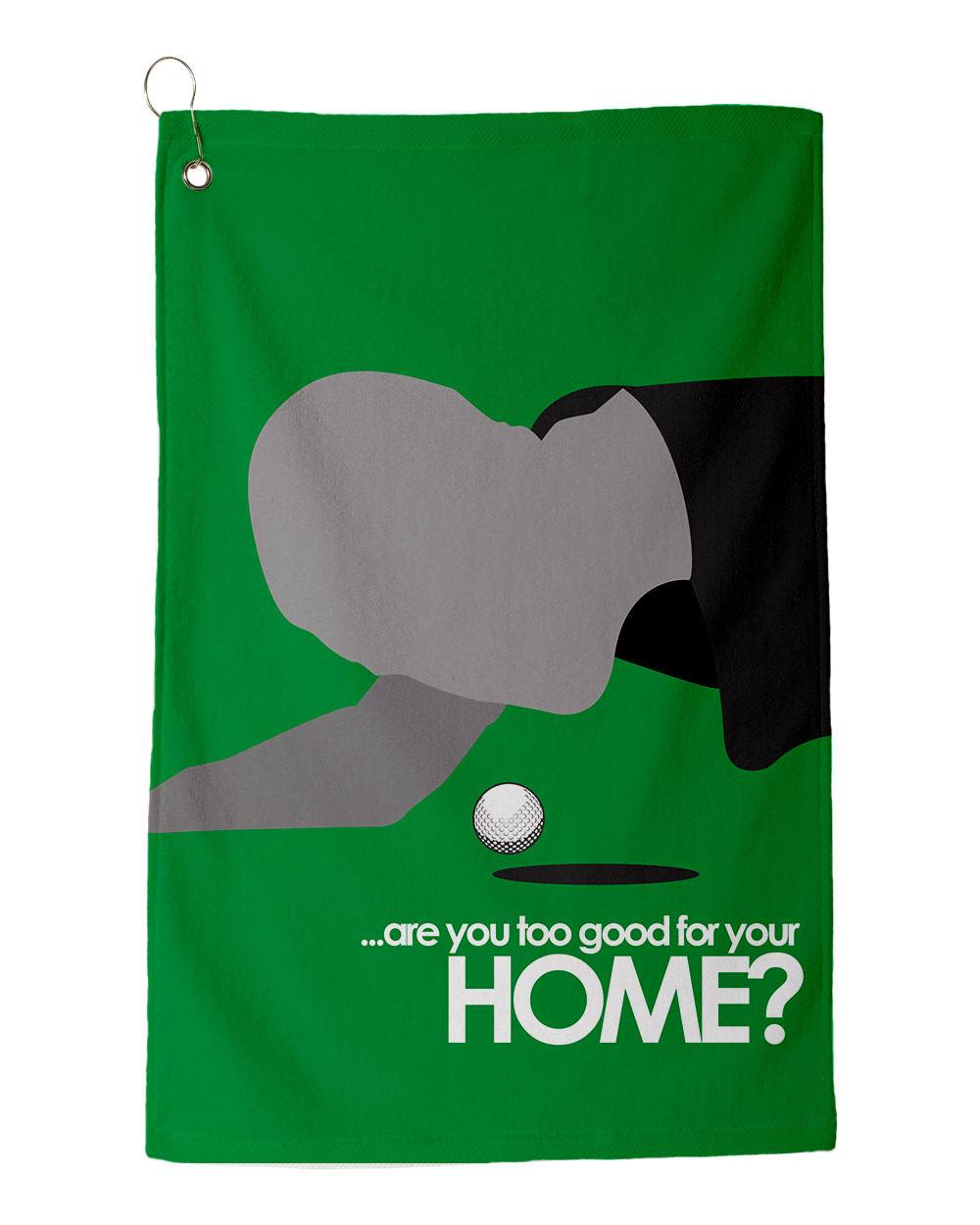 "Are you too good for your HOME? - Golf Towel 15"" x 22"" Dye Sublimated Towels"