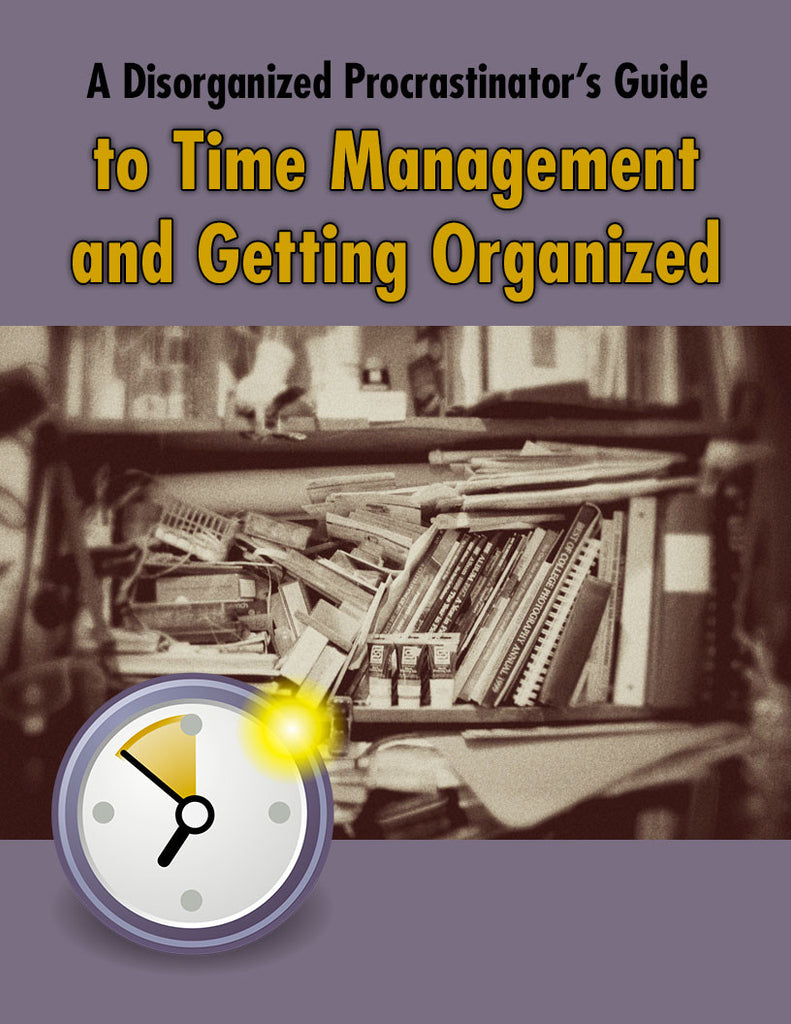 A Disorganized Procrastinators Guide to Time Management and Getting Organized