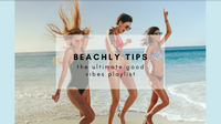 BEACHLY TIPS: THE ULTIMATE GOOD VIBES PLAYLIST