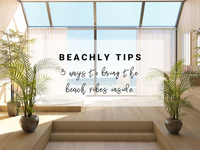 Beachly Tips: 3 Ways to Bring the Beach Vibes Inside