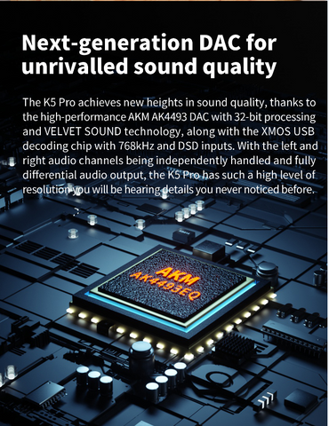 AKM AK4493EQ DAC chips The K5 Pro is equipped with AKM's AK4493EQ DAC chips - known for its smooth, pleasant yet detailed sound due to its high signal-to-noise ratio and low distortion. Audio up to 768kHz/32 bit sampling rates and bit-depths are supported as well as native DSD