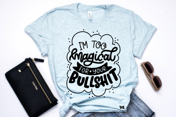I'm too Magical for your Bullshit Shirt or Tank