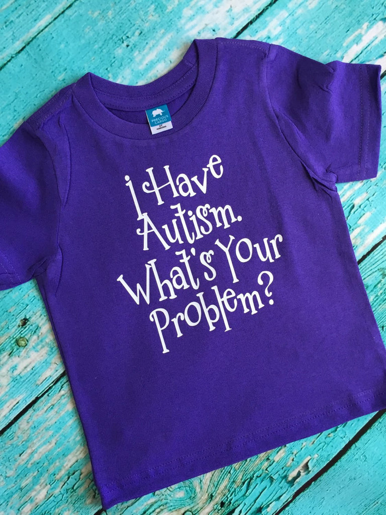I Have Autism What's Your Problem Shirt