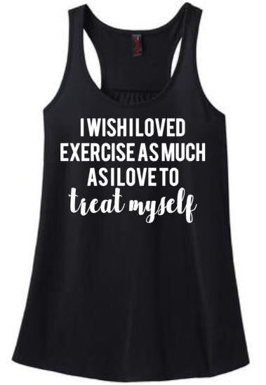 I Wish I loved Exercise as Much as I Love to Treat Myself Tank or Tee
