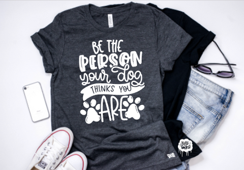 Be the person your dog thinks you are Adult Tee Or Tank