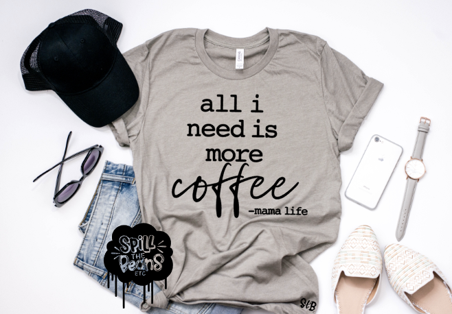 All I Need is More Coffee -mama life Tank or Tee