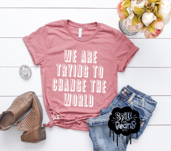 We Are Trying To Change The World Adult Shirt