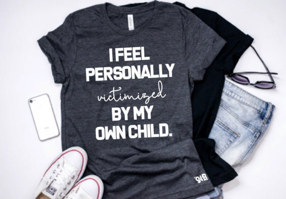 I Feel Personally Victimized by my Own Child tee or tank