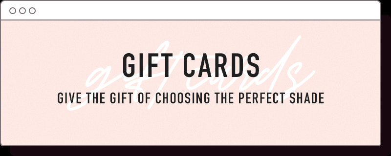 Gift Cards. Give the gift of choosing the perfect shade.