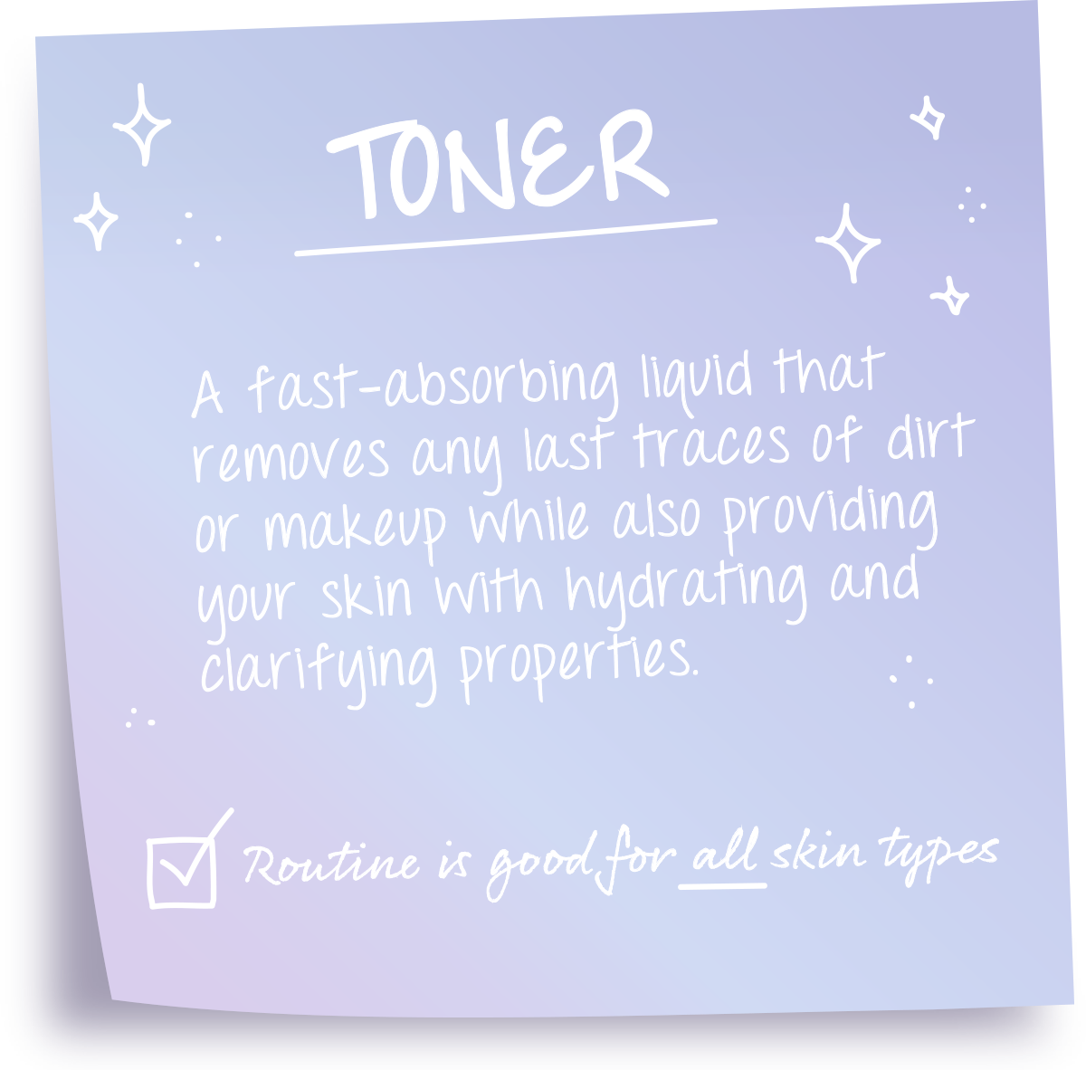 Toners: A fast-absorbing liquid that removes any last traces of dirt or makeup while also providing your skin with hydrating and clarifying properties. Routine is good for all skin types