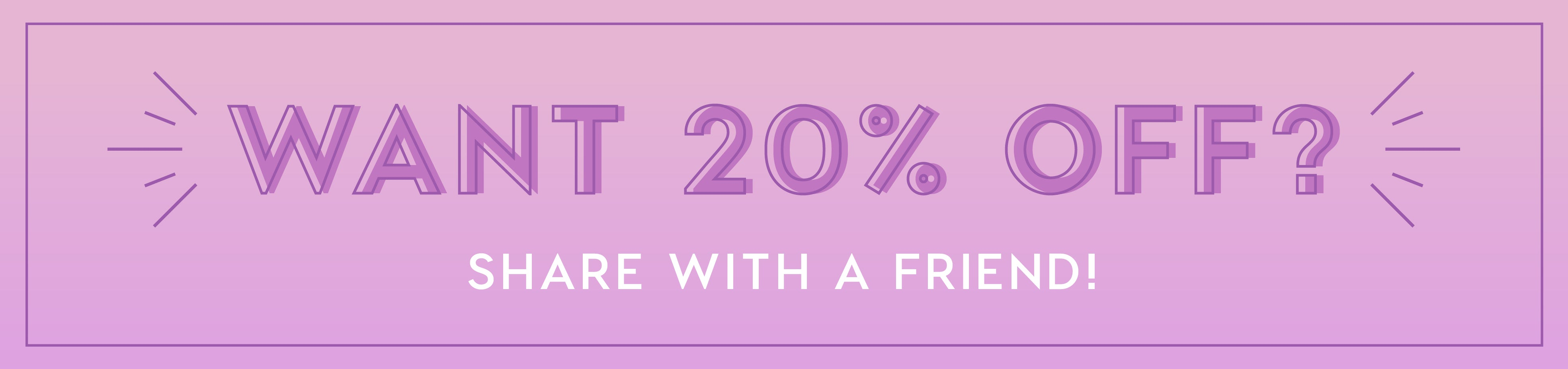 Want 20% off? Share with a friend!