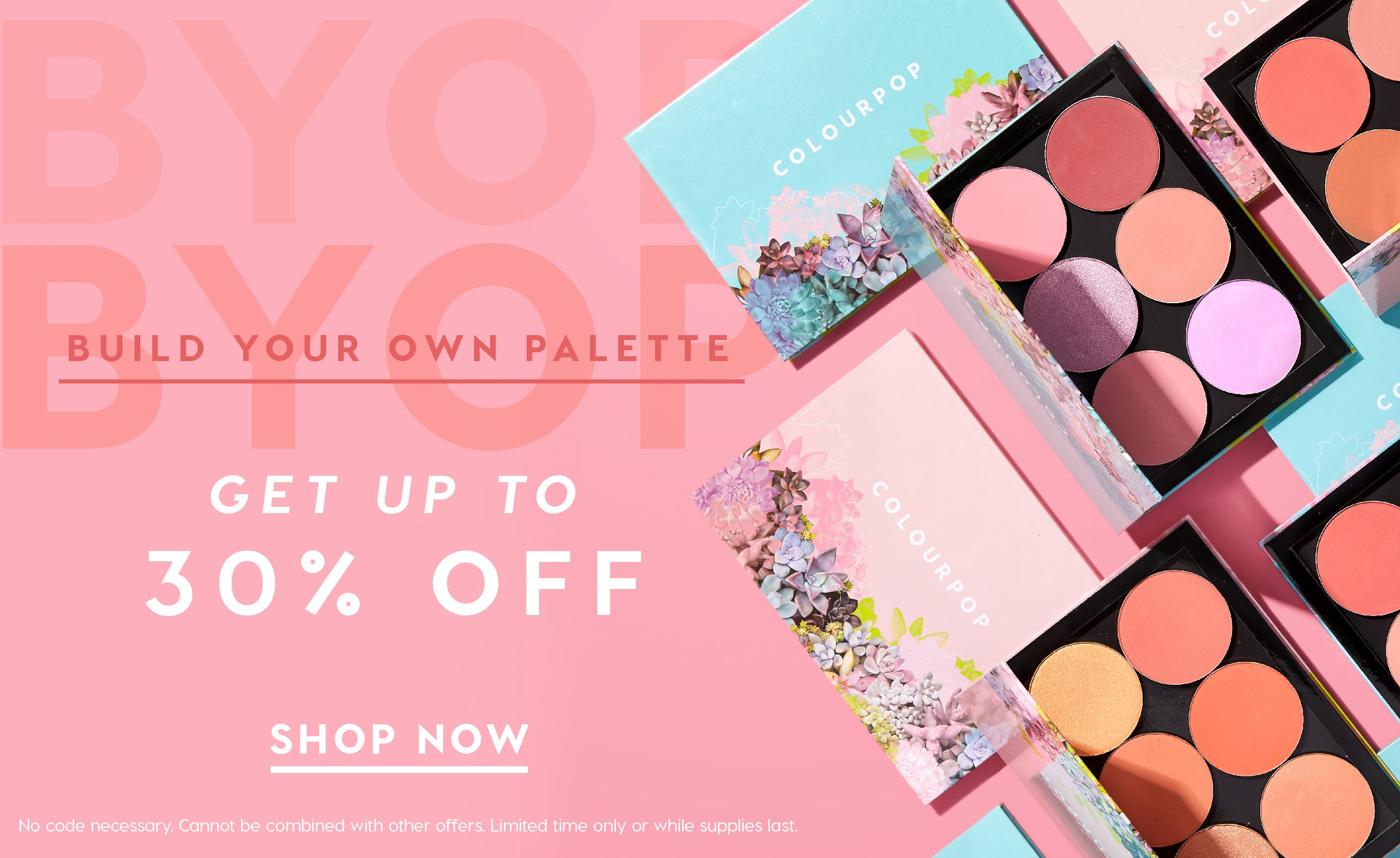 Build Your Own Palette, Get  Up to 50% off. Limit 2 BYOP palettes per order, No code necessary, Cannot be combined with other offers, Limited time only, While supplies last.