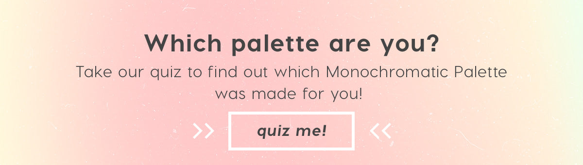 Which palette are you? Take our quiz to find out which Monochromatic Palette was made for you! Quiz Me!