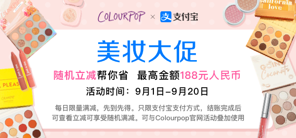ColourPop X Alipay  Beauty Promotion  Random reduction on orders, up to 188 CNY  Event time: September 1 - September 20  Limited quantities per day and available on a first come, first serve basis. Only applies to Alipay orders, please check reduction after completing the payments. Can be combined with other offers on ColourPop.com.